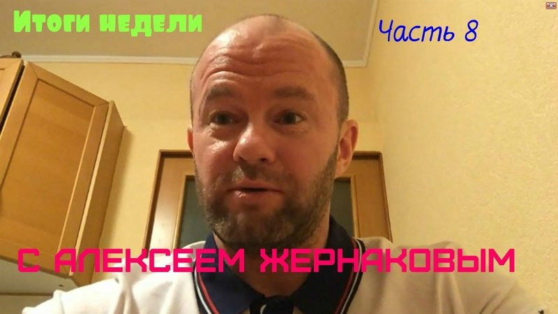 Итоги недели с Алексеем Жернаковым часть 8 bnjub ytltkb c fktrcttv ;thyfrjdsv xfcnm 8