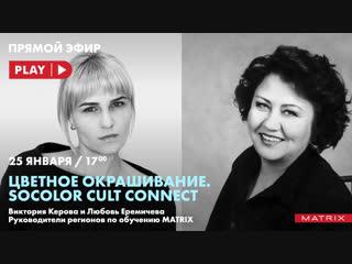 «цветное окрашивание. socolor cult connect». любовь еремичева и виктория керова, руководители регионов по обучению matrix