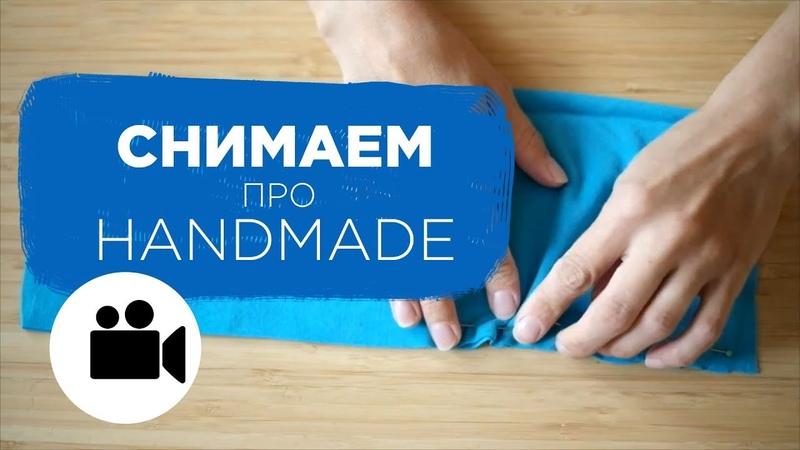 Как снять ролик про HandMade | Prosto.Film