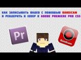 Как снимать видео и рендерить в 1080р с помощью Bandicam и Adobe Premiere Pro CS5/6?