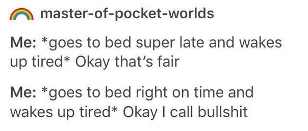 я: *ложится поздно и не высыпается* ладно, это честно. я: *ложится вовремя и не высыпается* а это что за фигня