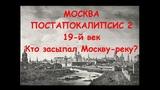 МОСКВА ПОСТАПОКАЛИПСИС 2. 19 ВЕК. Кто засыпал Москву-реку