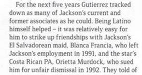 «В течение следующих пяти лет Гутьеррес выслеживал как можно больше нынешних и бывших сотрудников Джексона. Ему помогало его латиноамериканское происхождение - ему было относительно легко завязать дружбу с горничной-сальвадоркой Джексона, Бланкой Франсиа, которая была уволена Джексоном в 1991 году, и личным помощником — коста-риканкой, Ориеттой Мердок, которая подала на него в суд за несправедливое увольнение в 1992 году».