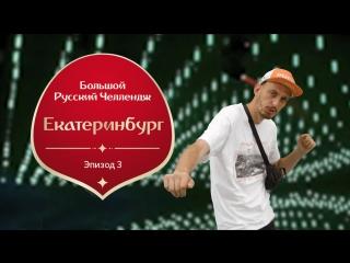 Большой Русский Челлендж. Эпизод третий: Екатеринбург