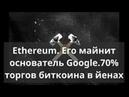 Ethereum Его майнит основатель Google 70% торгов биткоина в йенах Курс биткоина