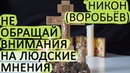 Не обращай внимания на ЛЮДСКИЕ МНЕНИЯ, даже самых близких людей! Никон Воробьёв