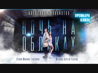 Александр Панайотов - Ночь на облаках (Премьера клипа, 2018)