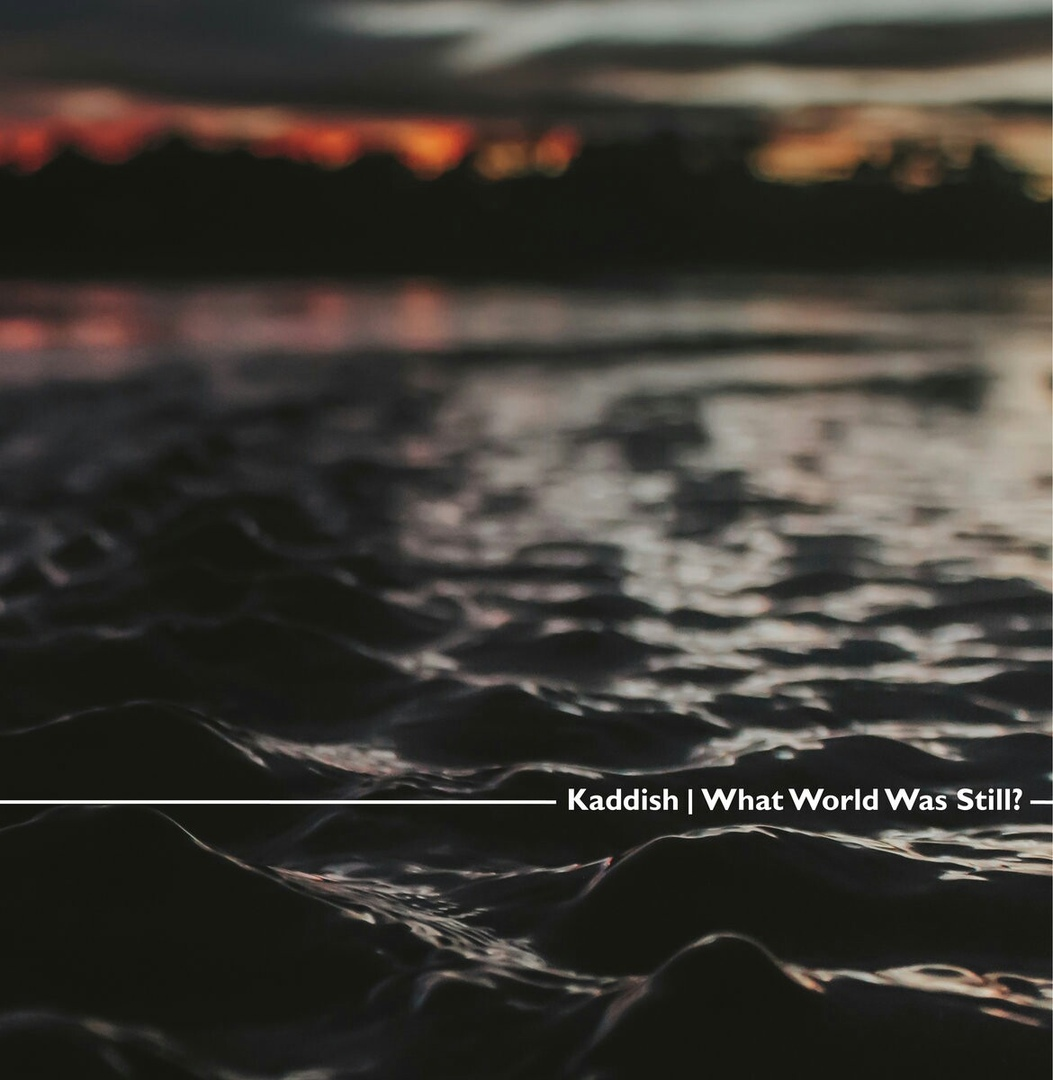 Kaddish - What World Was Still? (2018)