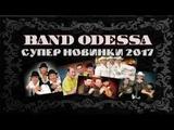 Band ODESSA - СУПЕР НОВИНКА 2017 САМЫЕ НОВЫЕ ПЕСНИ Банд Одесса Любимая песня 2017