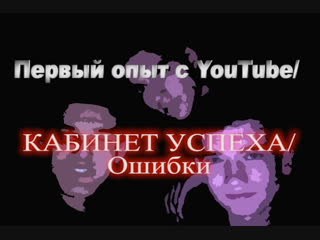 Первый опыт с YouTube/Кабинет Успеха/Ошибки