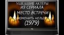 УШЕДШИЕ АКТЁРЫ ИЗ СЕРИАЛА МЕСТО ВСТРЕЧИ ИЗМЕНИТЬ НЕЛЬЗЯ (1979)