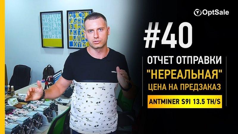 НЕреальная цена на ПРЕДЗАКАЗ Antminer S9i 13.5 TH/s. Отчёт отправок 40