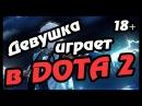ДЕВУШКА ИГРАЕТ В DOTA 2!!! ТРЕШ, УГАР, НАСИЛИЕ 18++