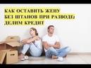 Как оставить жену без штанов при разводе сложности с разделом кредита