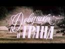 Девушка и Гранд. Худ.фильм. СССР. 1981 год