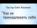 Пастор Олег Коханюк Как не принадлежать себе 04 06 2017 Часть 2 звук