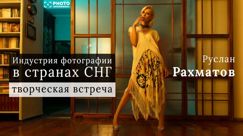 Руслан Рахматов Индустрия фотографии в странах СНГ. Творческая встреча