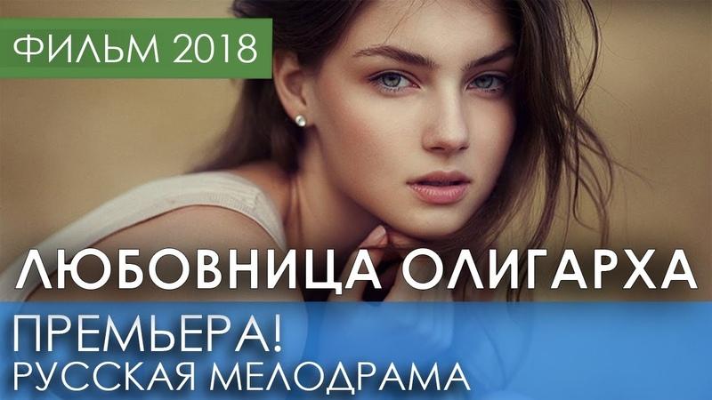 ПРЕМЬЕРА 2018 ПОТРЯСЛА ВСЕХ - Любовница олигарха Русские мелодрамы 2018 новинки, фильмы и кино HD