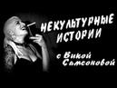 Некультурные истории с Викой Самсоновой. Выпуск4. Строго 18