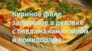 Куриное филе запеченное в духовке с баклажанами помидорами и сыром видео рецепт видео