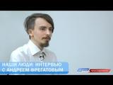 Наши люди: интервью с Андреем Фрегатовым