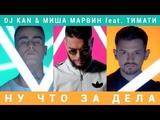 Dj Kan &amp Миша Марвин feat. Тимати - Ну Что За Дела