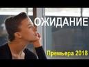 ОЖИДАНИЕ 2018, русские мелодрамы, новейший фильм, новый сериал 2018
