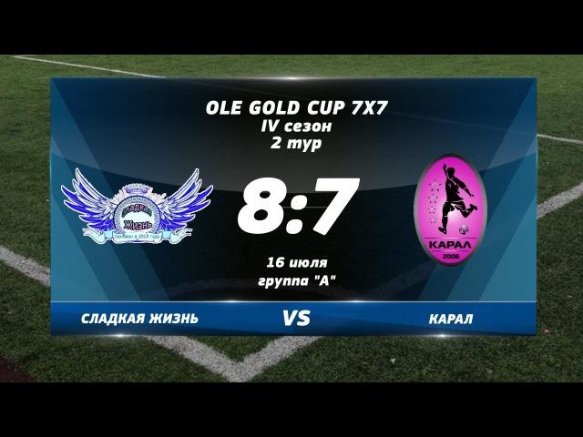 Ole Gold Cup 7x7 IV сезон. 2 ТУР. СЛАДКАЯ ЖИЗНЬ - КАРАЛ