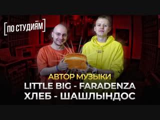 Автор музыки LITTLE BIG – Faradenza и ХЛЕБ - Шашлындос [ПО СТУДИЯМ]