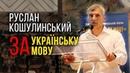 Руслан Кошулинський Спілкуйтесь творіть виключно УКРАЇНСЬКОЮ