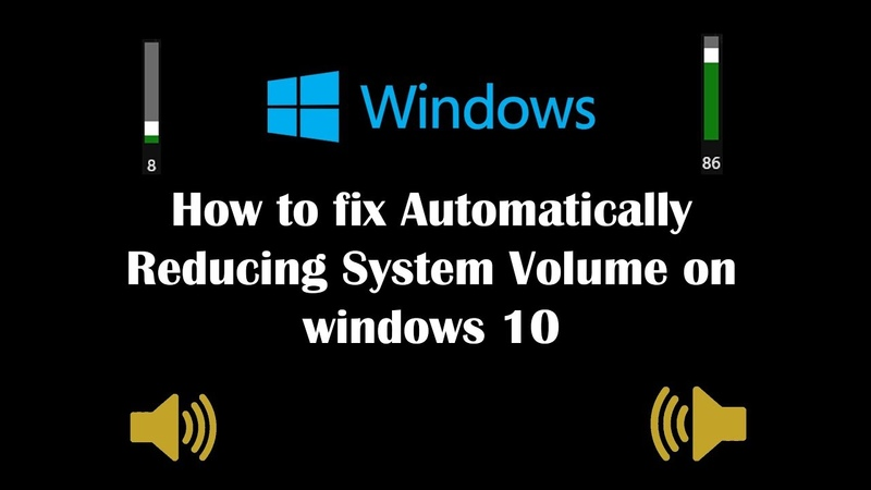 How to fix Automatically Reducing System Volume on windows 10