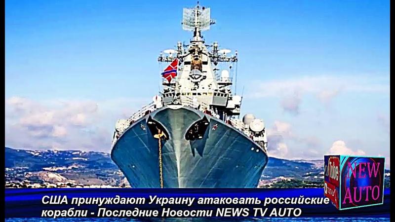 США принуждают Украину атаковать российские корабли - Последние Новости NEWS TV AUTO