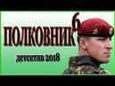 Очень хороший фильм Полковник 6 боевик 2018