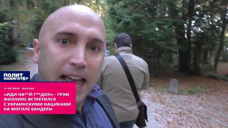 «Иди на й г дон» Грэм Филлипс встретился с украинскими нацистами на могиле Бандеры