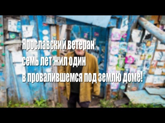 Ярославский ветеран семь лет жил один в провалившемся под землю доме!