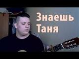 Валентин Стрыкало - Знаешь Таня (cover by Stan)