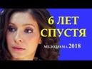 НОВАЯ МЕЛОДРАМА — 6 ЛЕТ СПУСТЯ Русские мелодрамы 2018