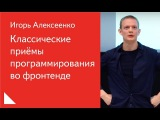Классические приёмы программирования во фронтенде — Игорь Алексеенко