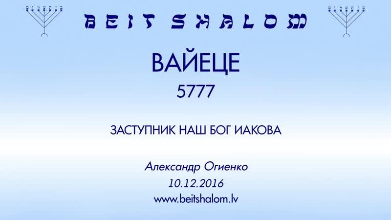 «ВАЙЕЦЕ» 5777 «ЗАСТУПНИК НАШ БОГ ИАКОВА» А.Огиенко (10.12.2016)
