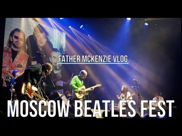 FATHER MCKENZIE VLOG MOSCOW BEATLES FEST 2018