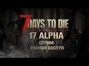 🔥 7 Days To Die 17 ALPHA experimental Ранний доступ