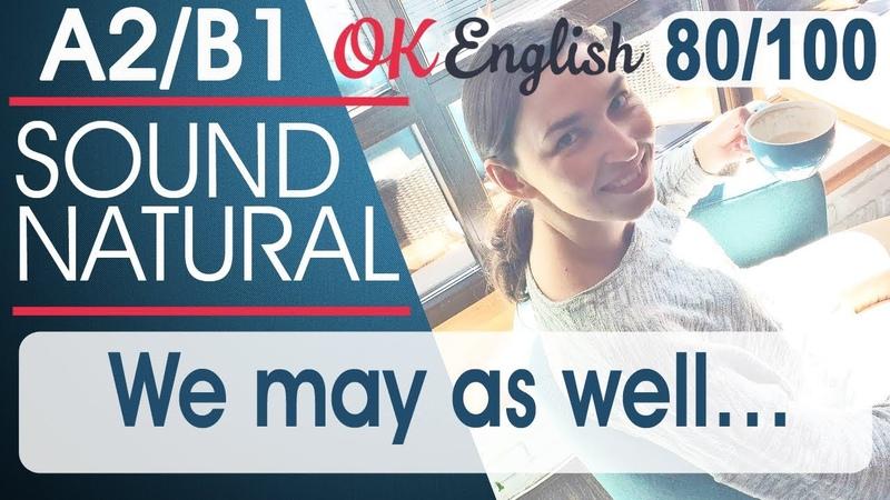 80 100 We may as well А еще можно 🇺🇸 Sound Natural Разговорный английский