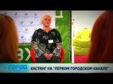 Кастинг на Первом городском канале 25.07.13 Город