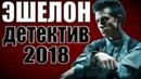 ЭШЕЛОН (2019) Русские детективы 2019 Новинки Сериалы Фильмы 2019 HD