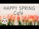 【Happy Spring Cafe】Jazz Bossa Nova Music - Relaxing Cafe Music For Study Work