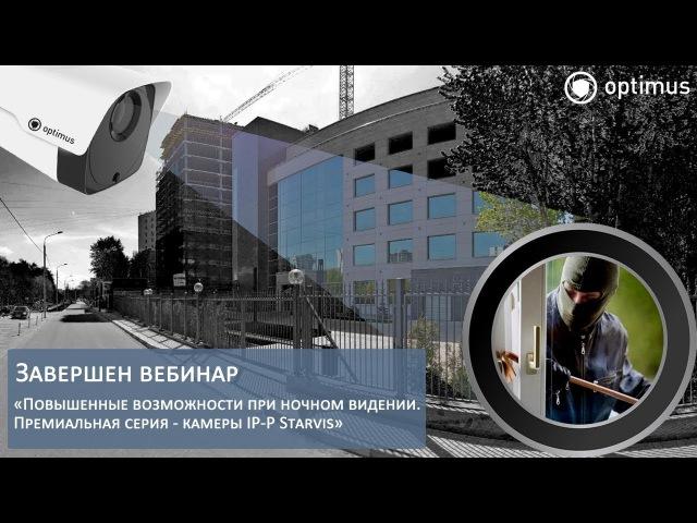 Вебинар «Повышенные возможности при ночном видении. Премиальная серия - камеры I...