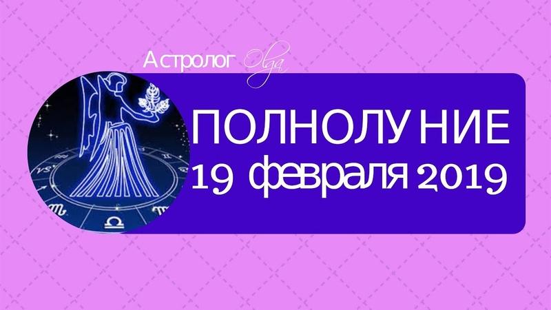 ОГНЕННО-ЗЕМНОЕ ПОЛНОЛУНИЕ 19 февраля 2019 Астролог Olga