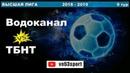 Водоканал - ТБНТ 20.01.19 ВЫСШАЯ ЛИГА 9 тур