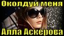Песня Околдуй меня Алла Аскерова русские песни про любовь для души о любви клипы