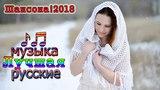 Нереально красивый Шансон 2018 - Шикарные песни сборник 2018  - Вот это песни 2018